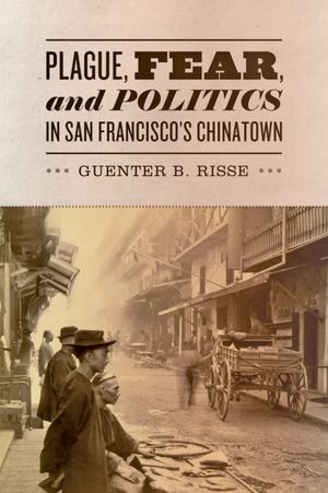 Plague, Fear and Politics in San Francisco's Chinatown. By Guenter B. Risse. (2012).